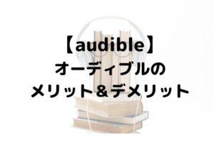 【Audible】オーディブルのメリット&デメリットとおすすめの活用方法