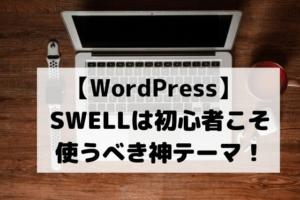 【初心者におすすめ】WordPressのテーマを「SWELL」に替えたら何から何まで快適になった